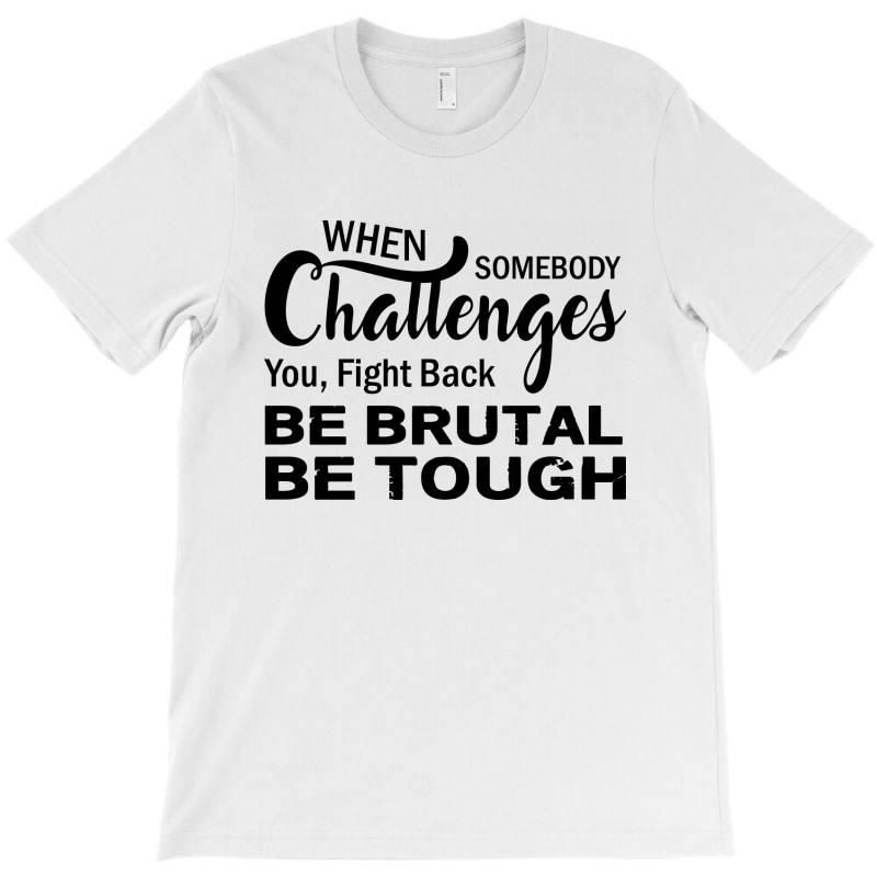 When Somebody Challenges You Fight Back Be Brutal Be Tough T-shirt | Artistshot