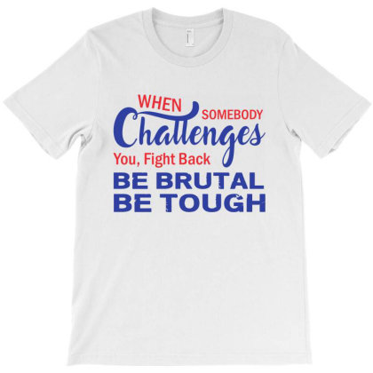 When Somebody Challenges You Fight Back Be Brutal Be Tough T-shirt Designed By Top Seller