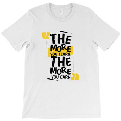 The More You Learn The More You Earn T-shirt Designed By Tkghosh