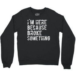 I'm here because you broke something Crewneck Sweatshirt | Artistshot