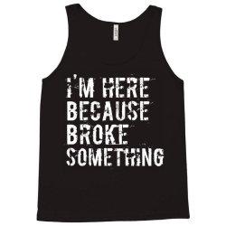 I'm here because you broke something Tank Top | Artistshot