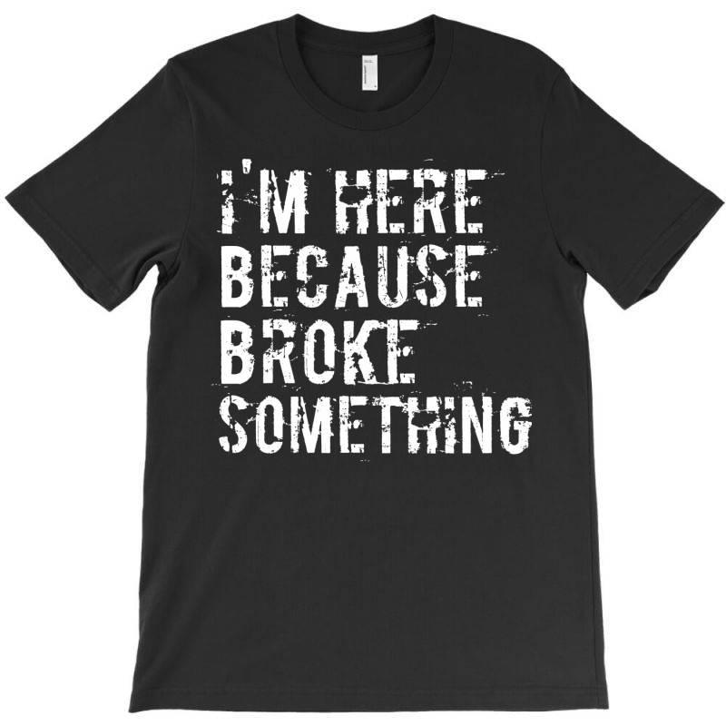 I'm Here Because You Broke Something T-shirt | Artistshot