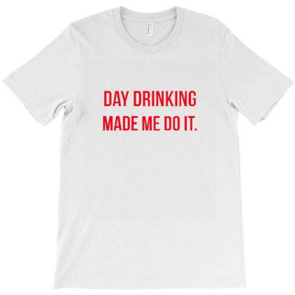 Day Drinking Made Me Do It Funny Sunday Funday T-shirt Designed By Wd650