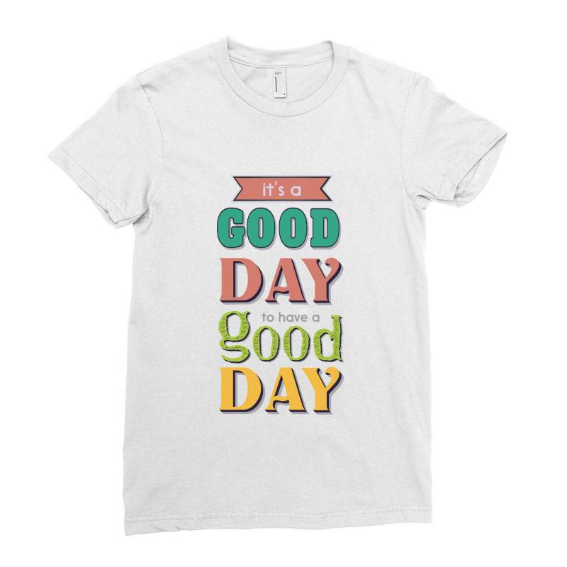 It's A Good Day To Have A Good Day Ladies Fitted T-shirt   Artistshot
