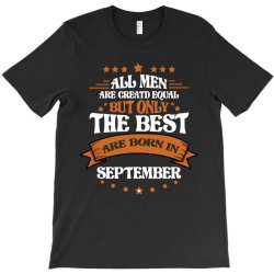 All Men Are Creatd Equal But Only The Best Are Born In September T-Shirt | Artistshot