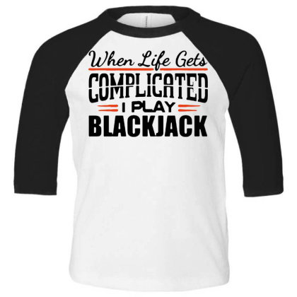 When Life Gets Complicated Play Blackjack Toddler 3/4 Sleeve Tee Designed By Pinkanzee