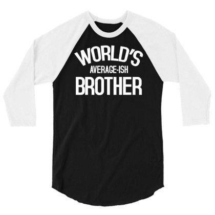 World's Average Ish Brother Funny 3/4 Sleeve Shirt Designed By Erishirt