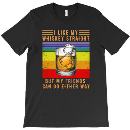 I Like My Whiskey Straight But My Friends Can Go Either Way T-shirt Designed By Hoainv