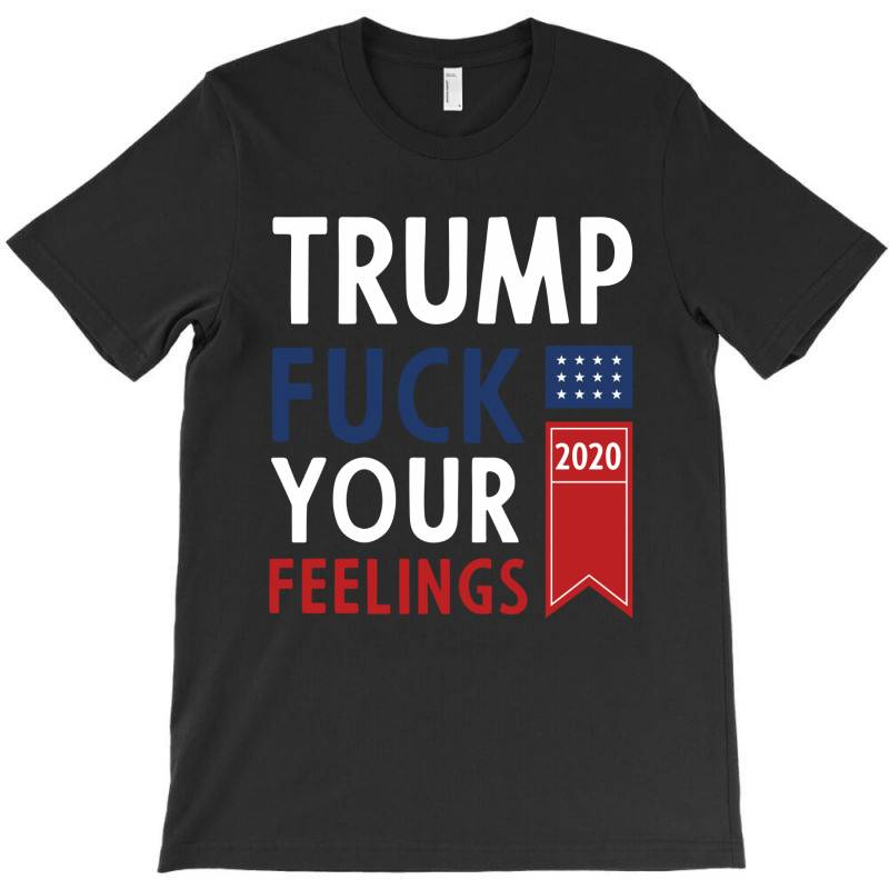 Donald Trump 2020 Fck Your Feelings Funny Gift T-shirt | Artistshot