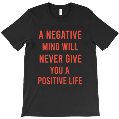 A Negative Mind Will Never Give You A Positive Life T-shirt Designed By Cypryanus