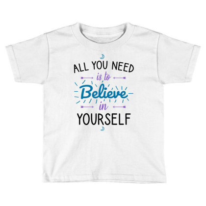 All You Need Is To Believe In Yourself Toddler T-shirt Designed By Cypryanus