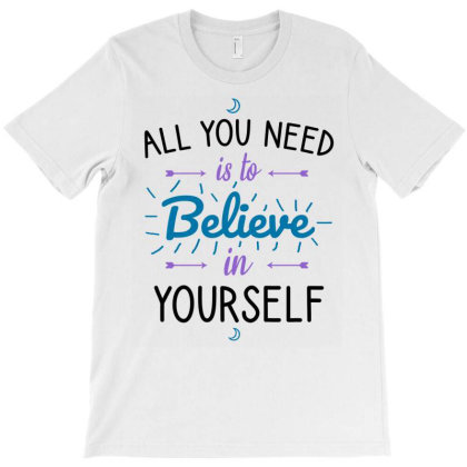 All You Need Is To Believe In Yourself T-shirt Designed By Cypryanus