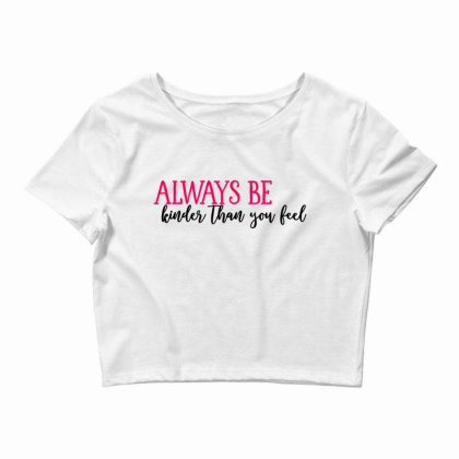 Always Be Kinder Than You Feel Crop Top Designed By Tht