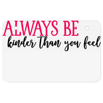 Always Be Kinder Than You Feel Atv License Plate Designed By Tht