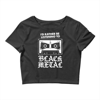 I'd Rather Be Listening To Black Metal   Funny Goth Crop Top Designed By G3ry