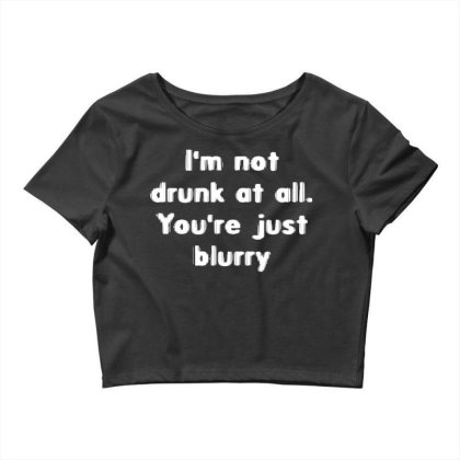 I'm Not Drunk, You're Just Blurry Crop Top Designed By G3ry