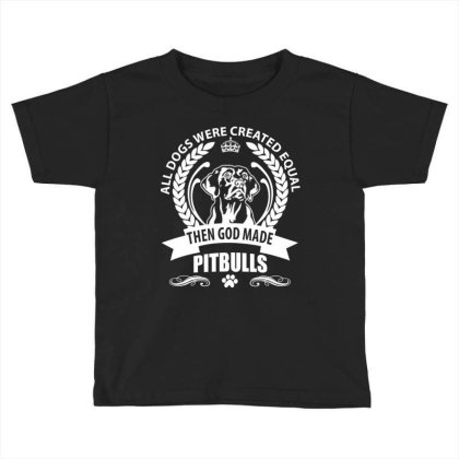 All Dogs Were Created Equal Then God Made Pitbulls Toddler T-shirt Designed By Vip.pro123
