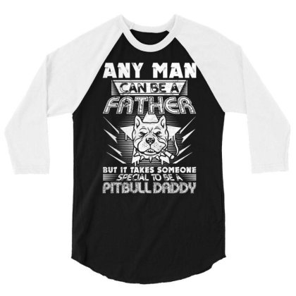 Any Man Can Be A Father Some To Be A Pitbull Daddy 3/4 Sleeve Shirt Designed By Vip.pro123