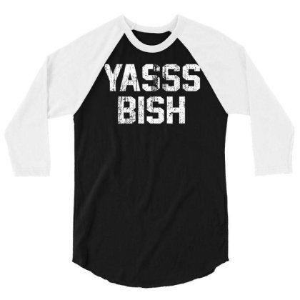 Yasss Bish 3/4 Sleeve Shirt Designed By Lyly