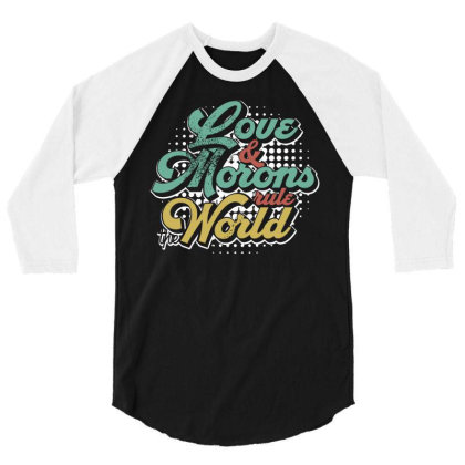 Love And Morons Rule The World 3/4 Sleeve Shirt Designed By G3ry