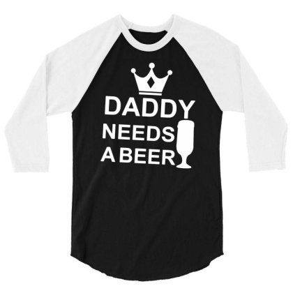 Daddy Needs A Beer Funny Drinking Dad's T Shirt Tops Fathers Day Gift 3/4 Sleeve Shirt Designed By G3ry