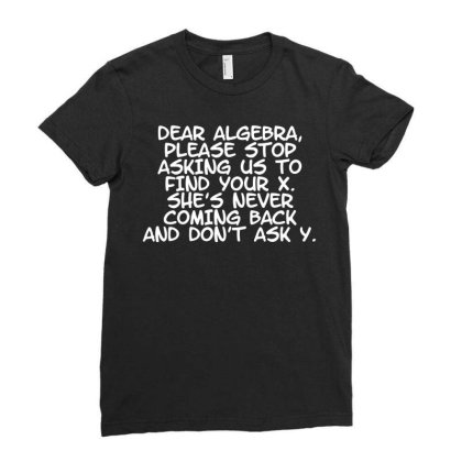 Dear Algebra Stop Asking Us To Find Your X Funny Maths Science Uni T S Ladies Fitted T-shirt Designed By G3ry