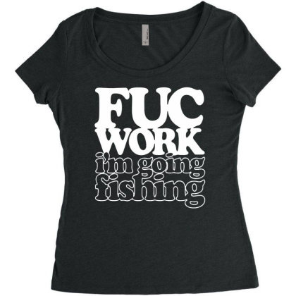 Fuc Work Im Going Fishing Funny Humor Cotton T Shirt Women's Triblend Scoop T-shirt Designed By G3ry