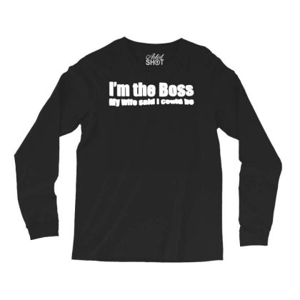 Funny I'm The Boss My Wife Said I Could Be   T Shirt Black   Medium (m Long Sleeve Shirts Designed By G3ry