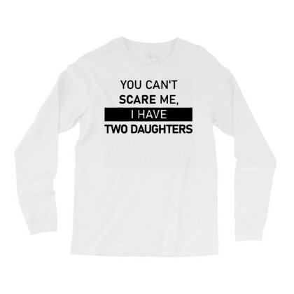 Funny Saying You Can't Scare Me, I Have Two Daughters Men's T Shirt Long Sleeve Shirts Designed By G3ry
