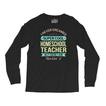 Funny Super Cool Homeschool Teacher Quotes Shirt Teacher T Shirt Men G Long Sleeve Shirts Designed By G3ry