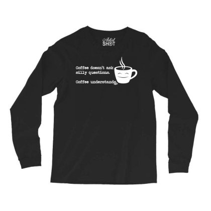Funny T Shirt   Coffe Doesnt Ask Silly Questions   Birthday Tee Novelt Long Sleeve Shirts Designed By G3ry
