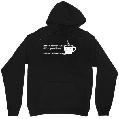 Funny T Shirt   Coffe Doesnt Ask Silly Questions   Birthday Tee Novelt Unisex Hoodie Designed By G3ry