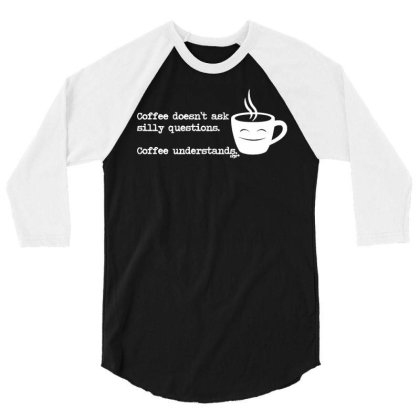 Funny T Shirt   Coffe Doesnt Ask Silly Questions   Birthday Tee Novelt 3/4 Sleeve Shirt Designed By G3ry