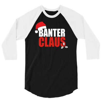 Banter Claus Funny 3/4 Sleeve Shirt Designed By L4l4pow