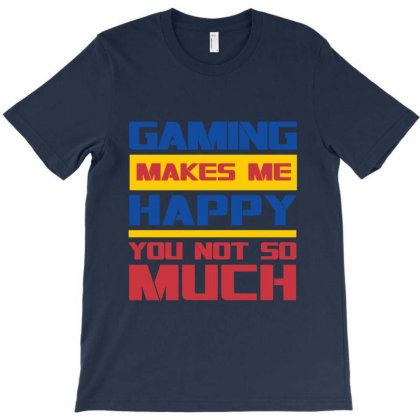 Gaming Makes Me Happy You Not So Much T-shirt Designed By Dejavu77