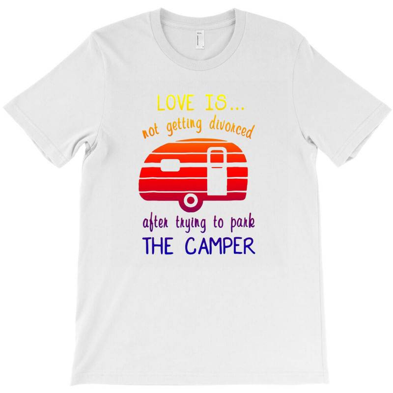 Love Is Not Getting Divorced After Trying To Park The Camper (2) T-shirt | Artistshot