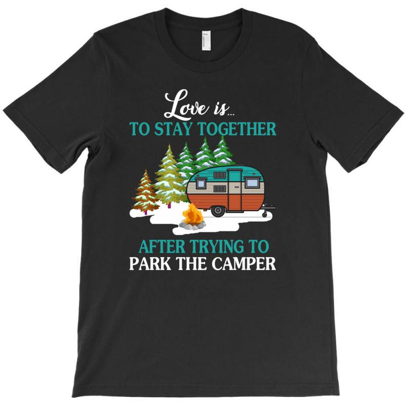Love Is To Stay Together After Trying To Park The Camper   Creative T-shirt | Artistshot