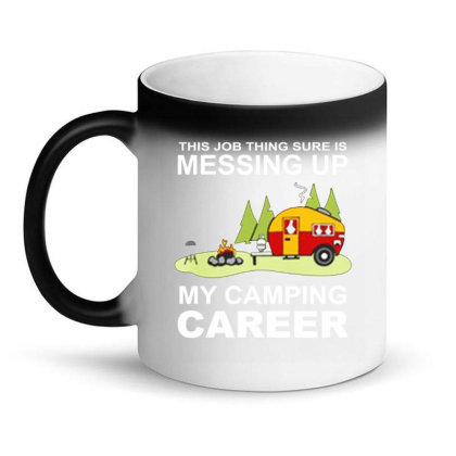 This Job Thing Sure Is Messing Up  My Camping Career Magic Mug Designed By Hoainv