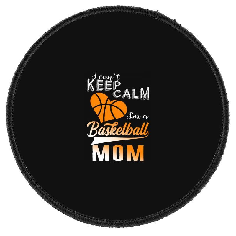 I Can't Keep Calm I'm A Basketball Mom Round Patch   Artistshot