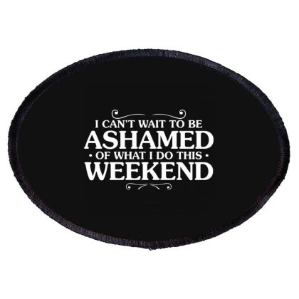 I Can't Wait To Be Ashamed Of What I Do This Weekend Oval Patch Designed By Nur4
