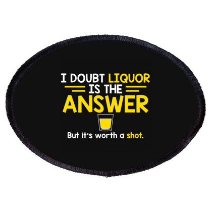 I Doubt That Liquor Is The Answer Oval Patch Designed By Nur4