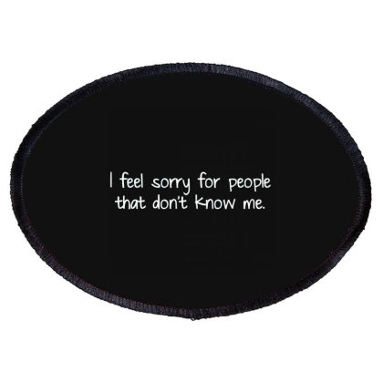 I Feel Sorry For People That Don`t Know Me Oval Patch Designed By Nur4