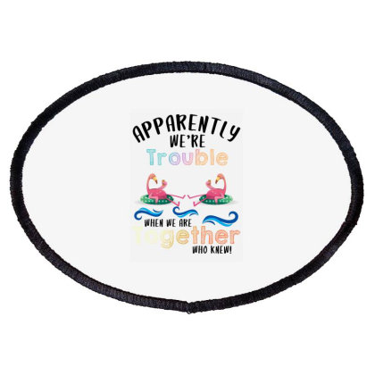 Apparently We're Trouble When We Are Together Who Knew For Light Oval Patch Designed By Sengul