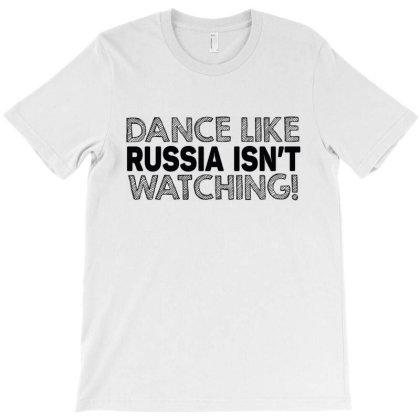 Dance Like Russia Isn't Watching T-shirt Designed By Tht