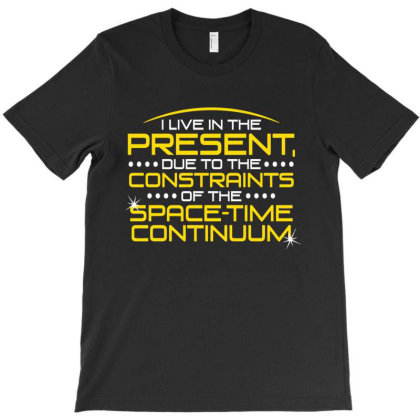 I Live In The Present, Due To The Constraints Of The Space Time Contin T-shirt Designed By Nur456