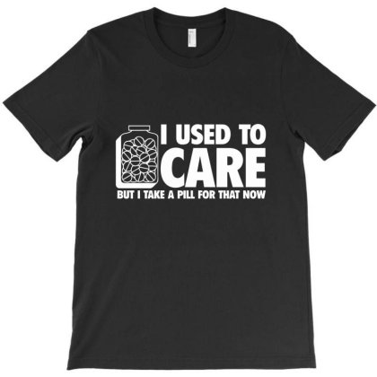 I Used To Care, But I Take A Pill For That Now T-shirt Designed By Nur456