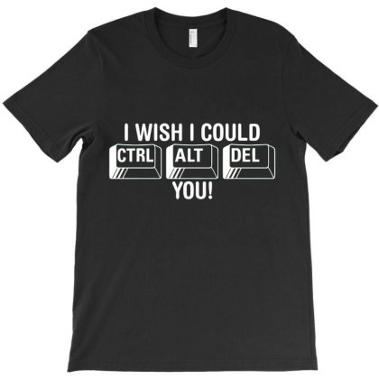 I Wish I Could Control Alt Delete You Funny T-shirt Designed By Nur456