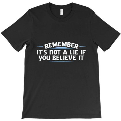 Remember, It's Not A Lie If You Believe It T-shirt Designed By Nur456