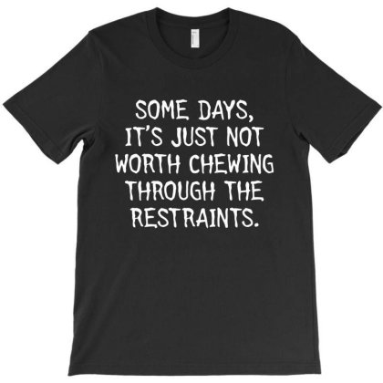 Some Days, It's Just Not Worth Chewing Through The Restraints T-shirt Designed By Nur456