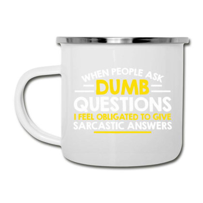 When People Ask Dumb Questions, I Feel Obligated To Give Sarcastic Ans Camper Cup Designed By Nur456